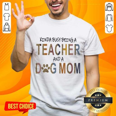 Great Kinda Busy Being A Teacher And A Dog Mom Shirt