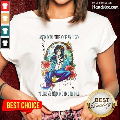 Great Mermaid And Into The Ocean I Go To Lose My Mind And Find My Soul Ladies Tee