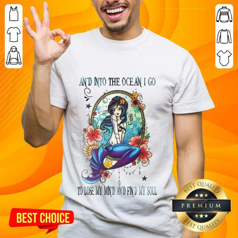 Great Mermaid And Into The Ocean I Go To Lose My Mind And Find My Soul Shirt