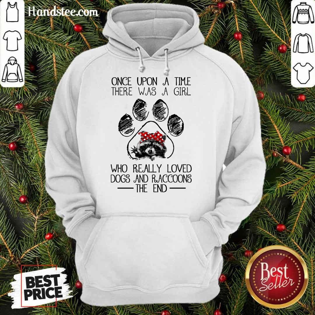 Happy Once Upon A Time There Was A Girl Who Really Loved Dogs And Raccoons Hoodie