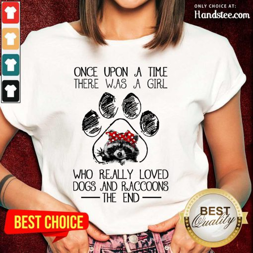 Happy Once Upon A Time There Was A Girl Who Really Loved Dogs And Raccoons Ladies Tee