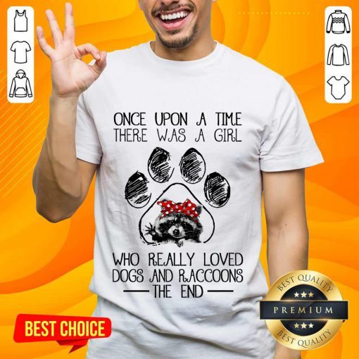 Happy Once Upon A Time There Was A Girl Who Really Loved Dogs And Raccoons Shirt