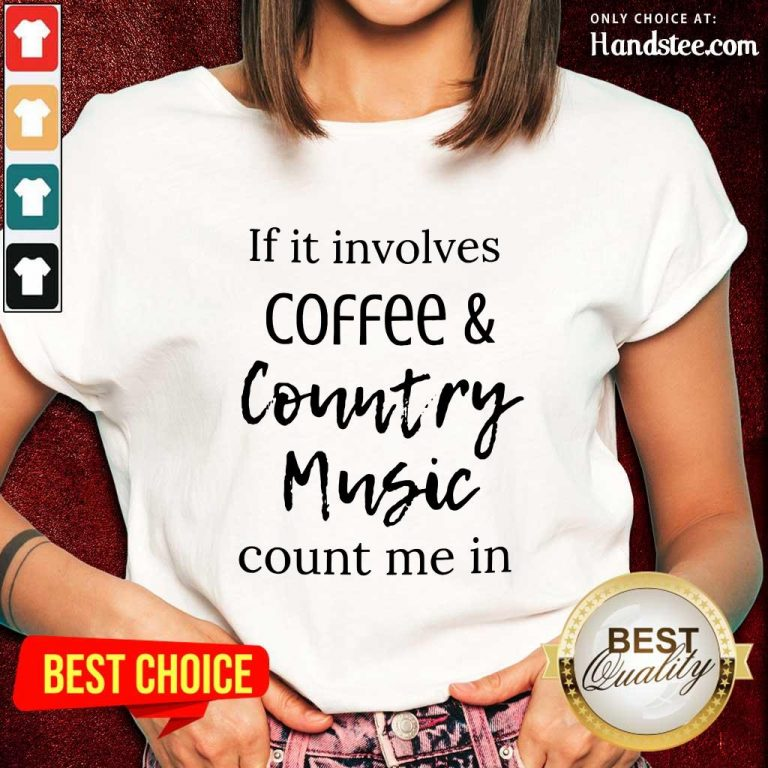 If It Involves Coffee And Country Music Count Me In Ladies Tee