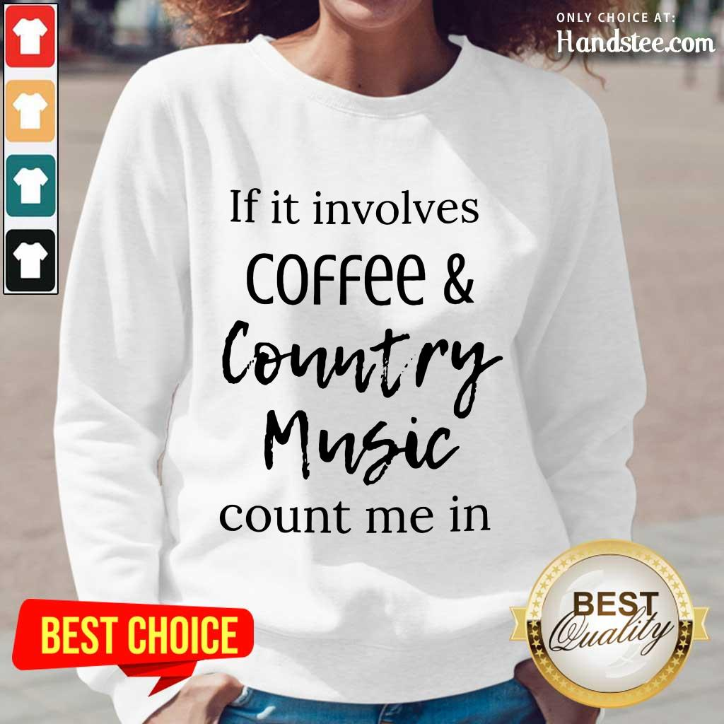 If It Involves Coffee And Country Music Count Me In Long-Sleeved