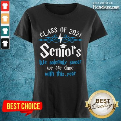 Nice Class Of 2021 Seniors We Solemnly Swear We Are Done With This Year Ladies Tee