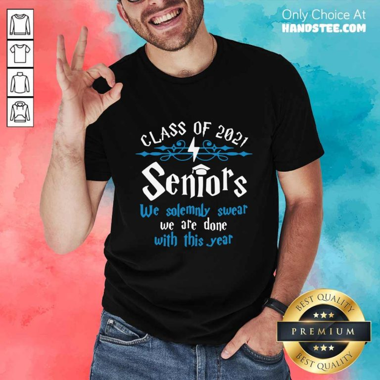 Nice Class Of 2021 Seniors We Solemnly Swear We Are Done With This Year Shirt