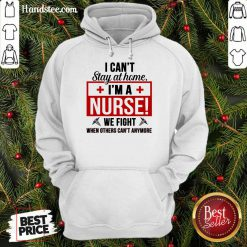 Nice I Cant Stay At Home Im A Nurse We Fight When Others Cant Anymore Hoodie