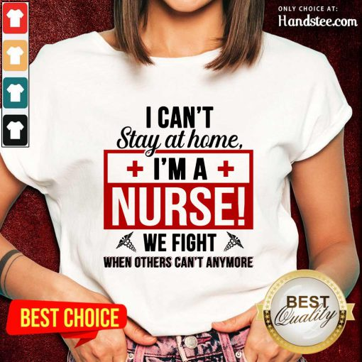 Nice I Cant Stay At Home Im A Nurse We Fight When Others Cant Anymore Ladies Tee