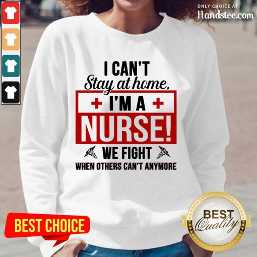 Nice I Cant Stay At Home Im A Nurse We Fight When Others Cant Anymore Long-Sleeved
