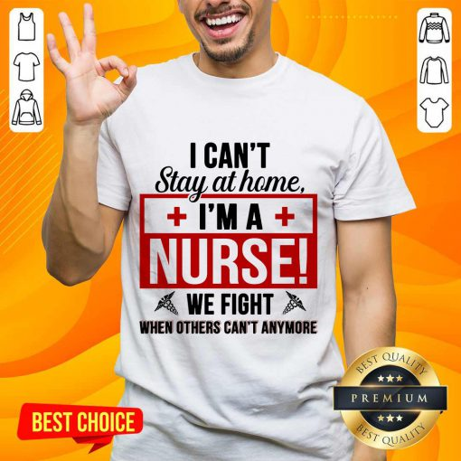 Nice I Cant Stay At Home Im A Nurse We Fight When Others Cant Anymore Shirt