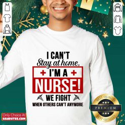 Nice I Cant Stay At Home Im A Nurse We Fight When Others Cant Anymore Sweater