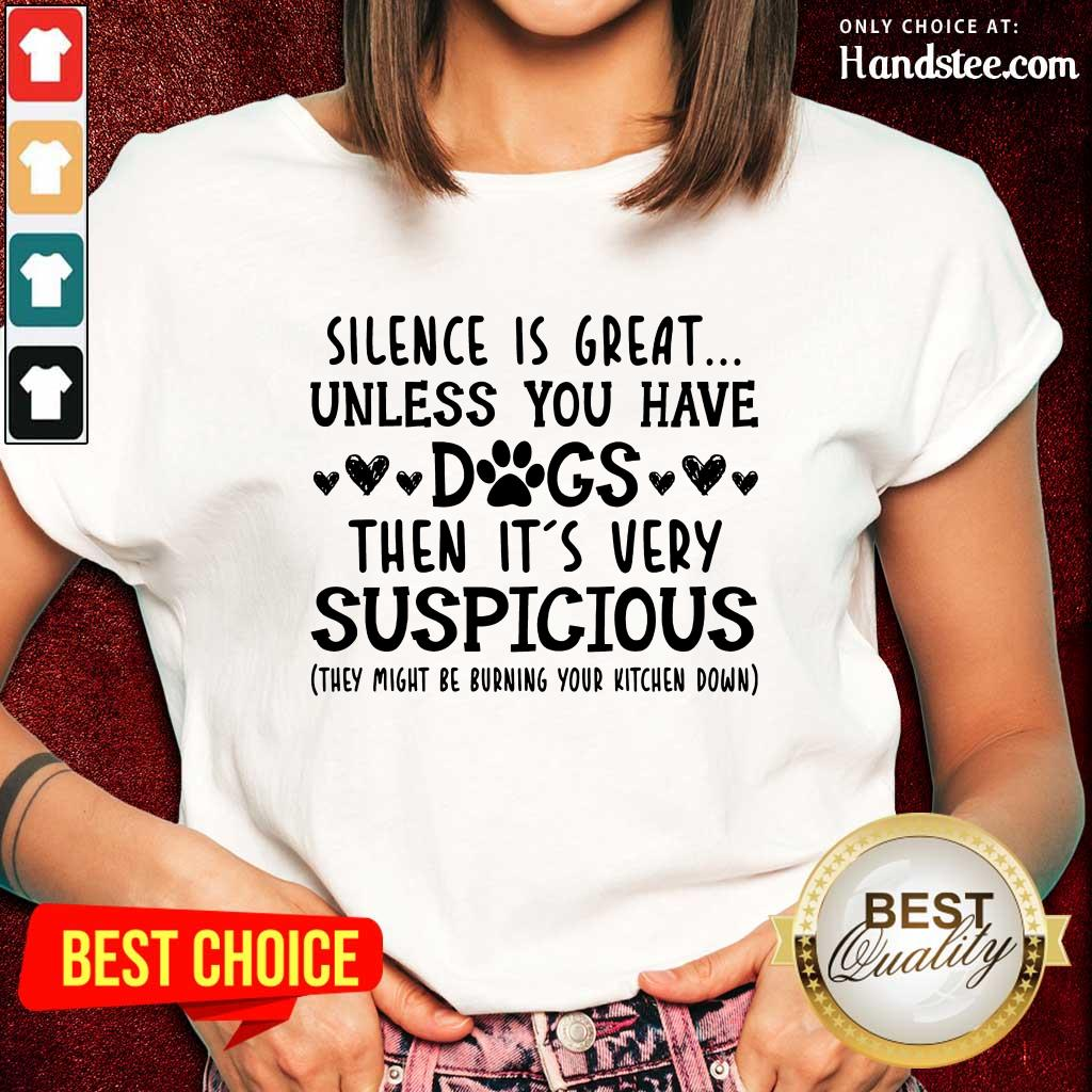 Nice Silence Is Great Unless You Have Dogs Then It's Very Suspicious Ladies Tee