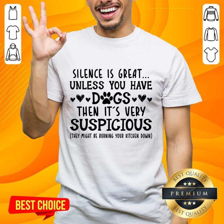 Nice Silence Is Great Unless You Have Dogs Then It's Very Suspicious Shirt