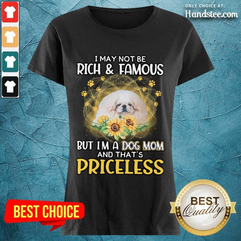 Positive White Pekingese I May Not Be Rich And Famous But I'm A Dog Mom And That's Priceless Ladies Tee