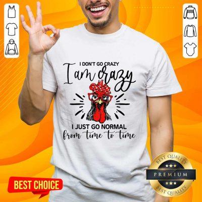 Terrific Chicken I Don't Go Crazy I'm Crazy I Just Go Normal Shirt