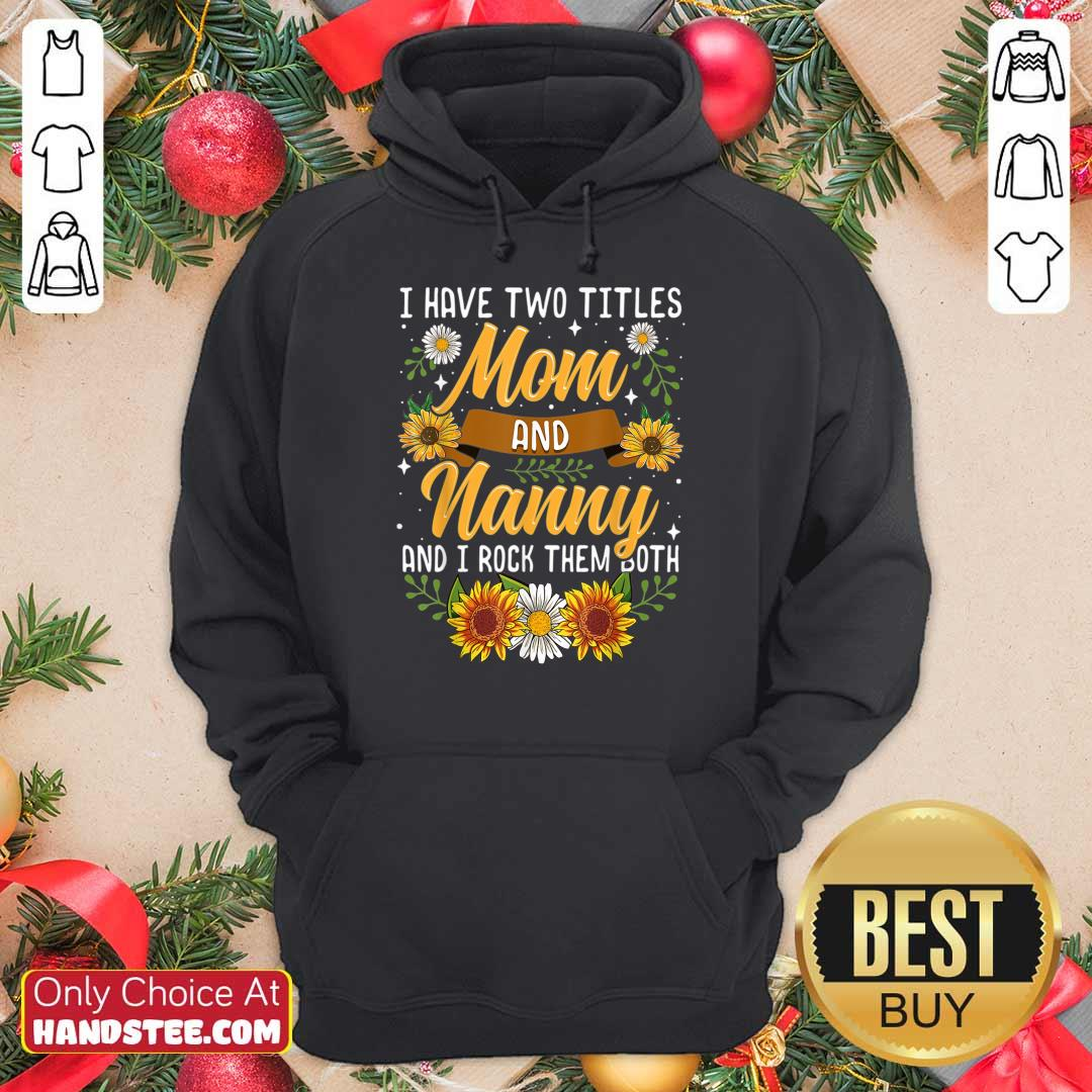 Terrific I Have Two Titles Mom And Nanny And I Rock Them Both Sunflower Hoodie