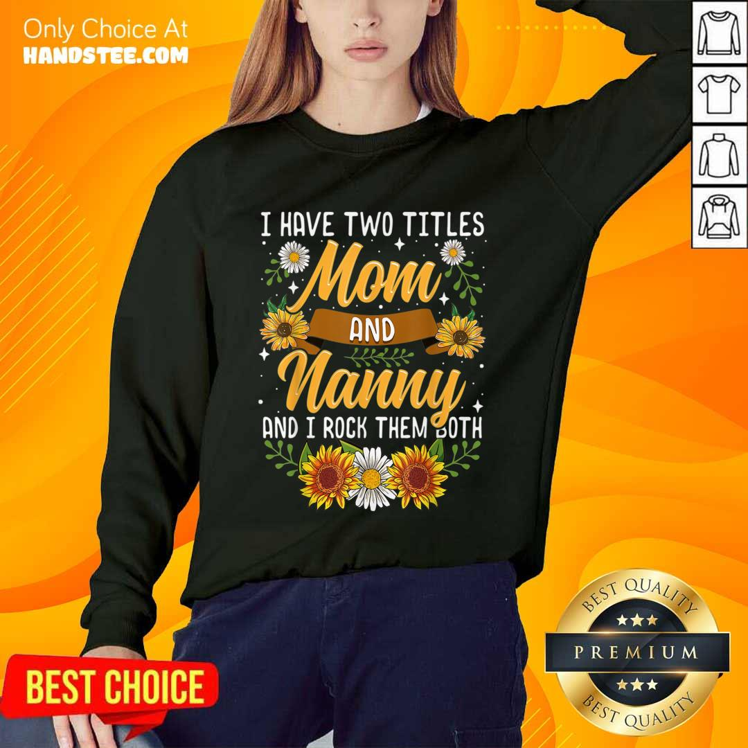 Terrific I Have Two Titles Mom And Nanny And I Rock Them Both Sunflower Sweater