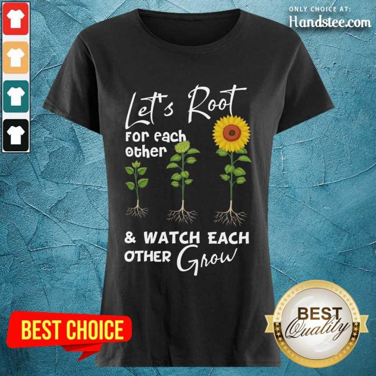 Terrific Let's Root For Each Other And Watch Each Other Grow Ladies Tee