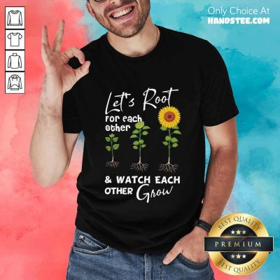 Terrific Let's Root For Each Other And Watch Each Other Grow Shirt
