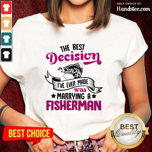 The Best Decision I've Ever Made Was Marrying A Fisherman Ladies Tee