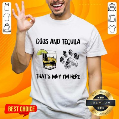 Top Dog And Tequila That's Why I'm Here Shirt