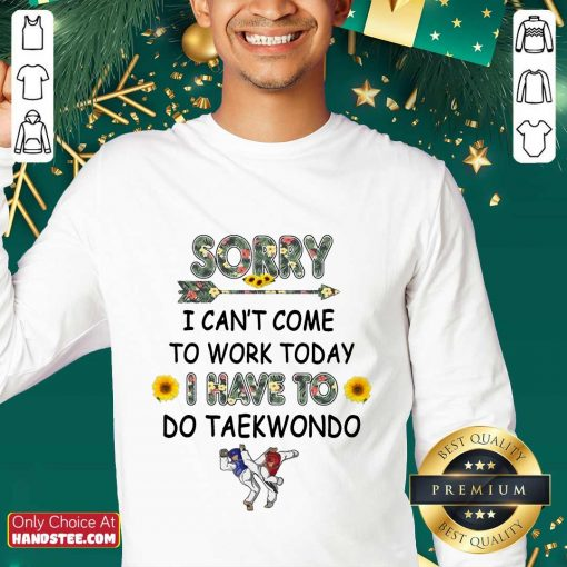Top Sorry I Can't I Come To Work Today I Have To Taekwondo Sweater