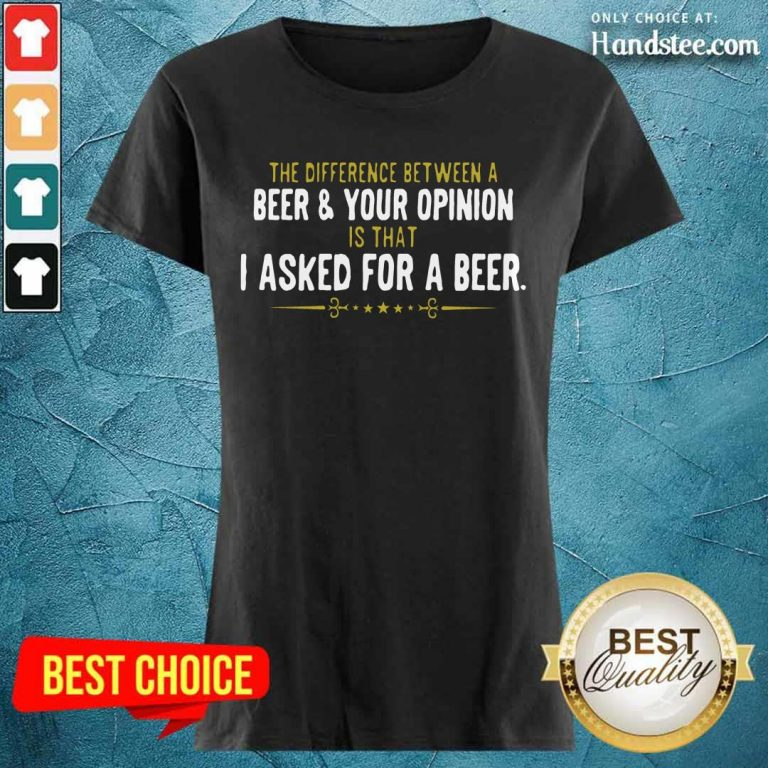 Beer Your Opinion I Asked For A Beer Ladies Tee
