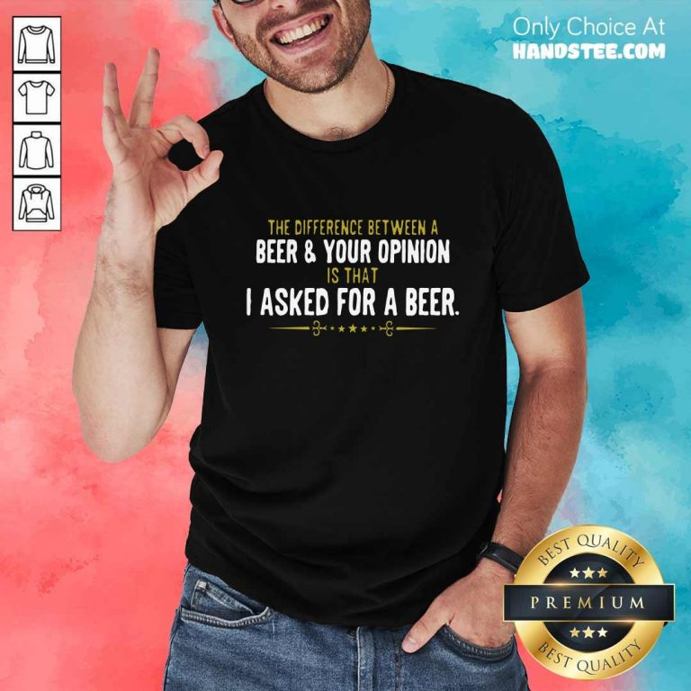 Beer Your Opinion I Asked For A Beer Shirt