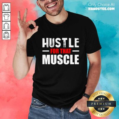 Hustle For That Muscle Shirt