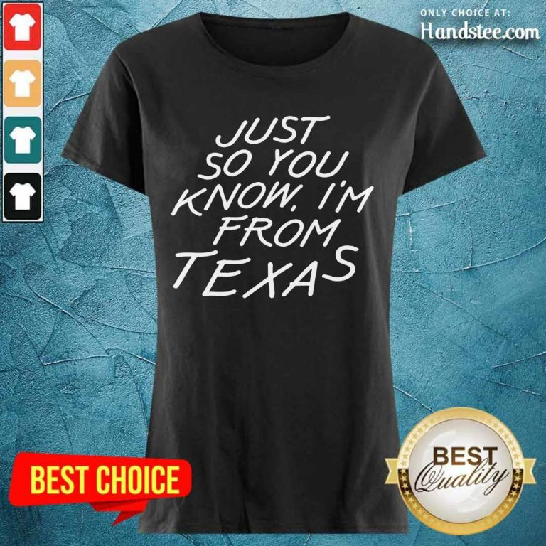 Just So You Know I'm From Texas Ladies Tee