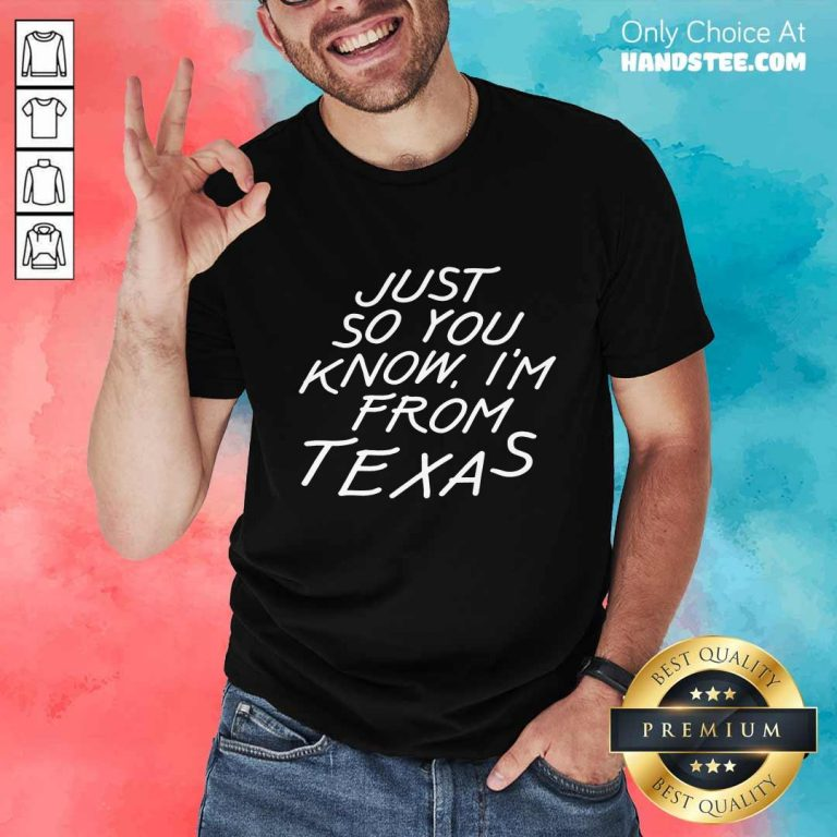 Just So You Know I'm From Texas Shirt