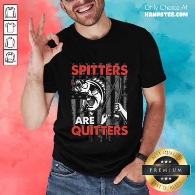 Spitters Are Quitters Shirt