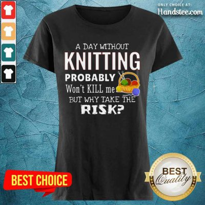 A Day Without Knitting Probably Ladies Tee