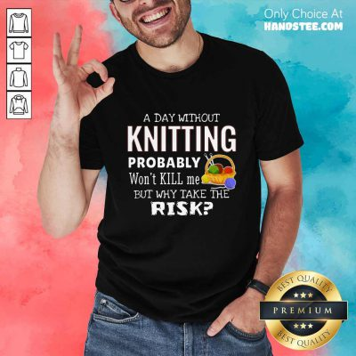 A Day Without Knitting Probably Shirt