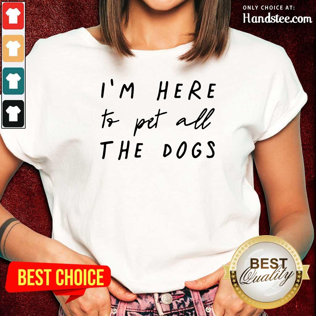 Hot I'm Here To Pet All The Dog Ladies Tee
