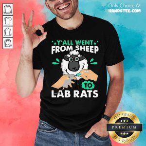 Hot Y'all Went From Sheep To Lab Rats Shirt