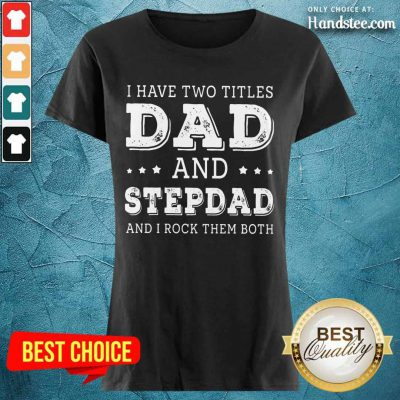 I Have Two Titles Dad And Stepdad Ladies Tee