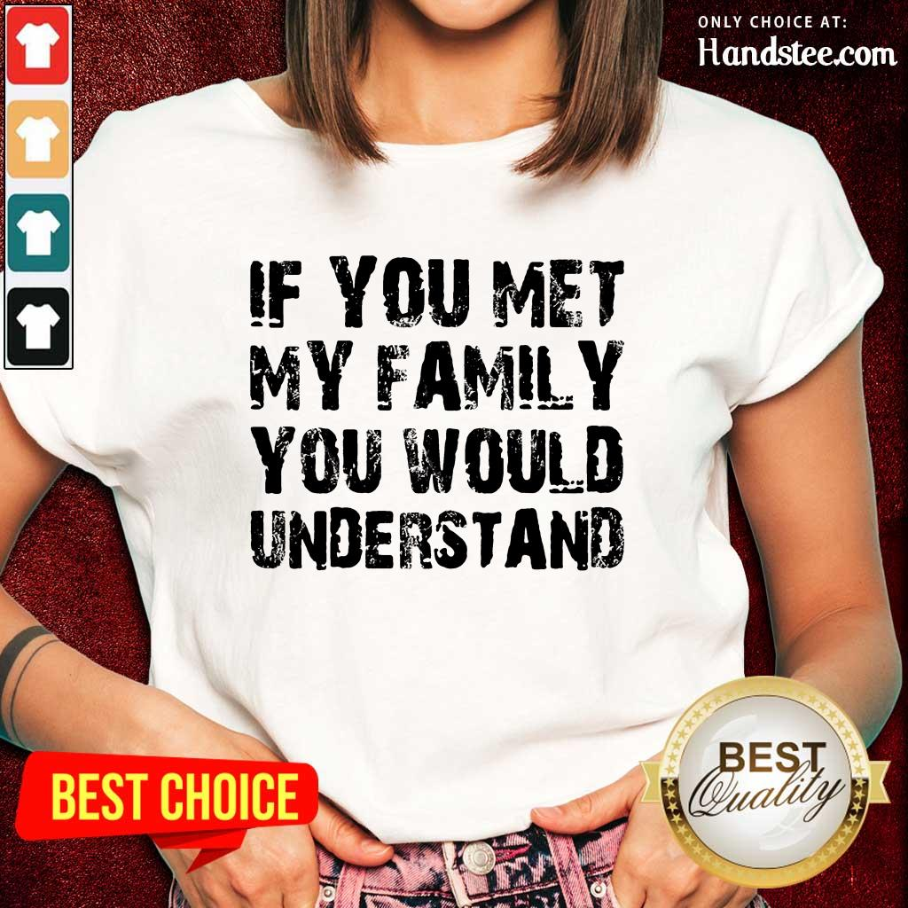 If You Met My Family You Would Understand Ladies Tee