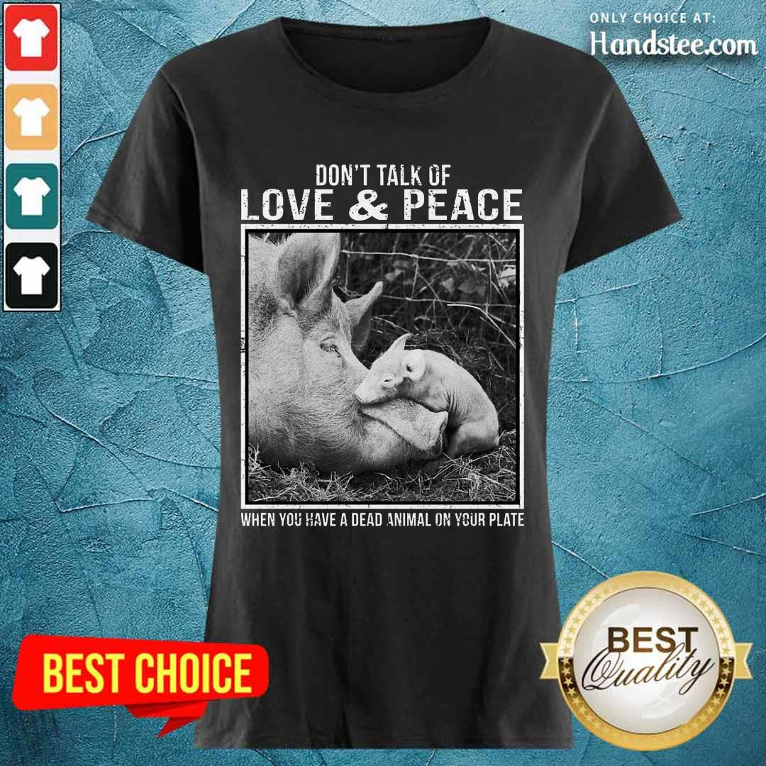 Pig Don't Talk Of Love And Peace Ladies Tee