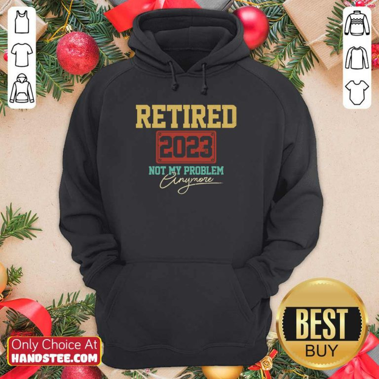 Retired 2023 Not My Problem Anymore Hoodie