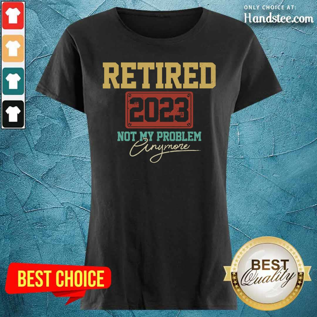 Retired 2023 Not My Problem Anymore Ladies Tee