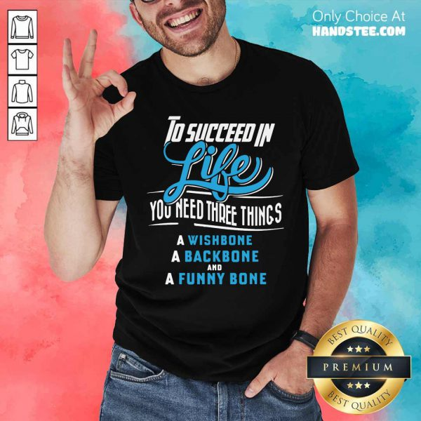 To Succeed In Life You Need Three Things A Wishbone A Backbone And A Funny Bone Shirt