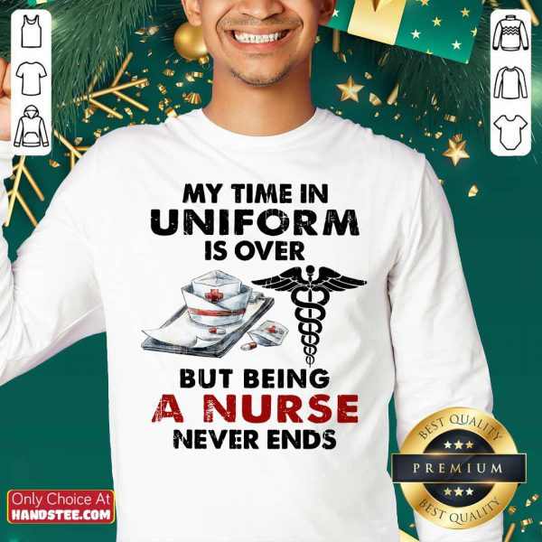 Top My Time In Uniform Is Over But Being A Nurse Never Ends Sweater