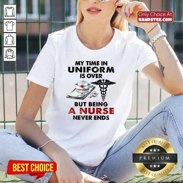 Top My Time In Uniform Is Over But Being A Nurse Never Ends V-neck