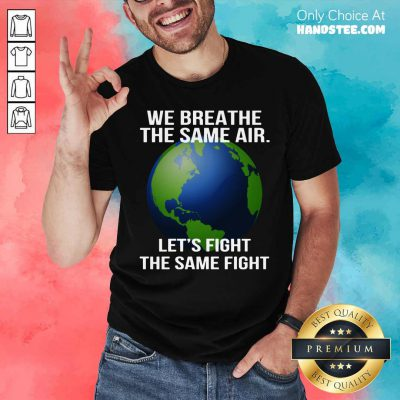 We Breathe The Same Air Let's Fight Shirt