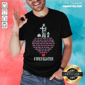 As I Lay My Head To Sleep A Pray The Lord To Keep My Husband Safe Firefighter Shirt