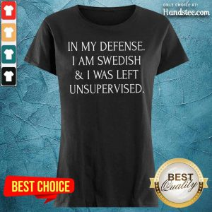 In My Defense I Am Swedish And I Was Left Unsupervised Ladies Tee