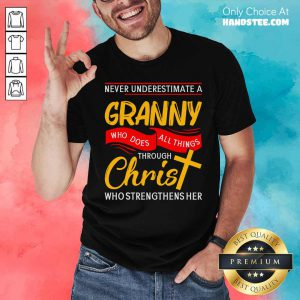 Never Underestimate A Granny Who Does All Things Through Christ Who Strengthens Her Shirt