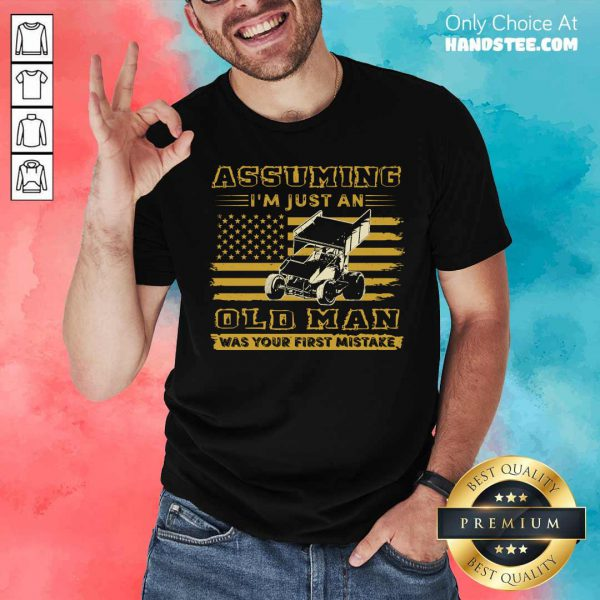 Sprint Car Assuming I'm Just An Old Man Was Your First Mistake American Flag Shirt