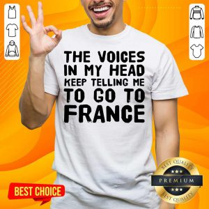 Top The Voices In My Head Telling Me To Go To France Shirt